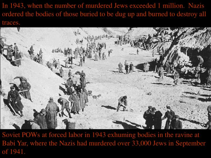 In 1943, when the number of murdered Jews exceeded 1 million.  Nazis ordered the bodies of those buried to be dug up and burned to destroy all traces.