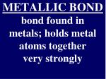 metallic bond bond found in metals holds metal atoms together very strongly