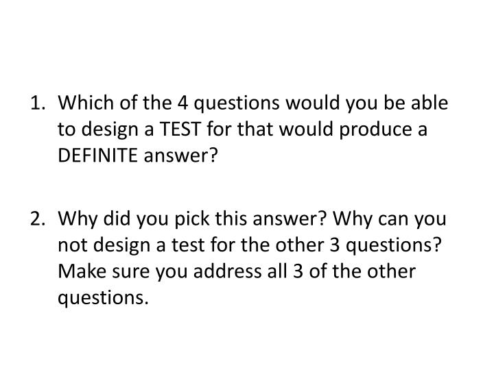 Which of the 4 questions would you be able to design a TEST for that would produce a DEFINITE answer?