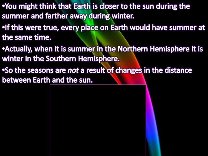 You might think that Earth is closer to the sun during the summer and farther away during winter.