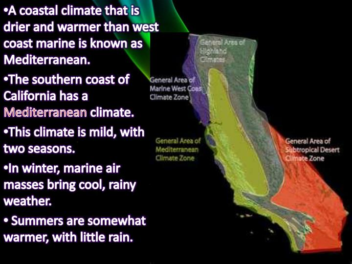 A coastal climate that is drier and warmer than west coast marine is known as Mediterranean.