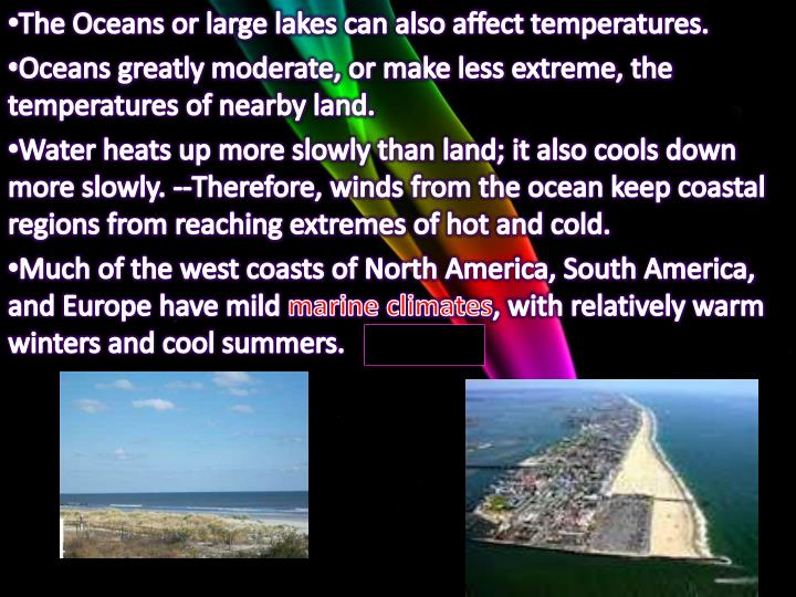 The Oceans or large lakes can also affect temperatures.