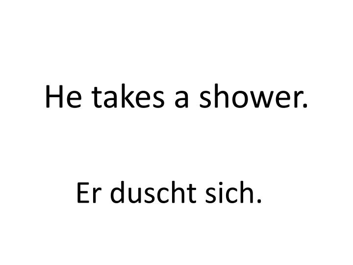 He takes a shower.