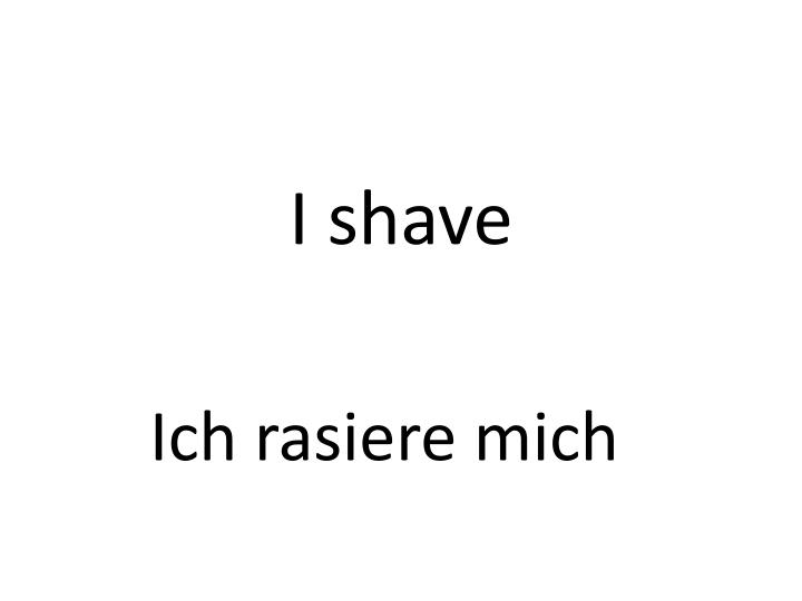 I shave