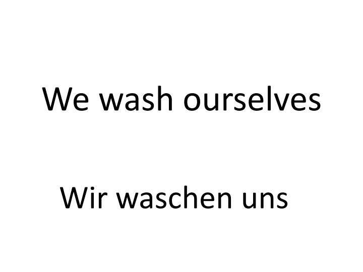 We wash ourselves