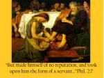 but made himself of no reputation and took upon him the form of a servant phil 2 7