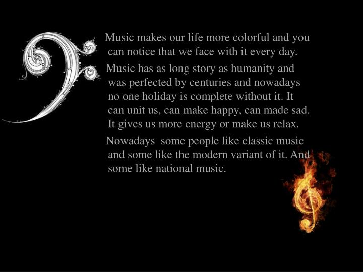 Music makes our life more colorful and you can notice that we face with it every day.