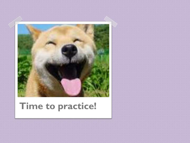 Time to practice!