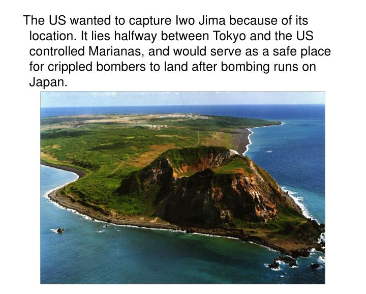The US wanted to capture Iwo Jima because of its location. It lies halfway between Tokyo and the US controlled Marianas, and would serve as a safe place for crippled bombers to land after bombing runs on Japan.