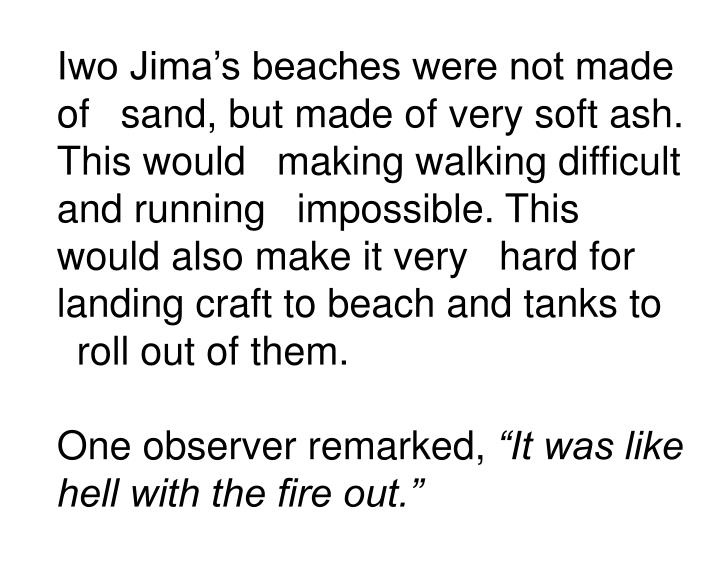 Iwo Jima's beaches were not made of sand, but made of very soft ash. This would making walking difficult and running impossible. This would also make it very hard for landing craft to beach and tanks to roll out of them.