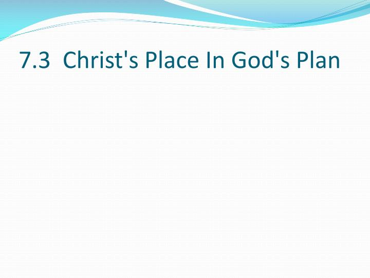7.3  Christ's Place In God's Plan
