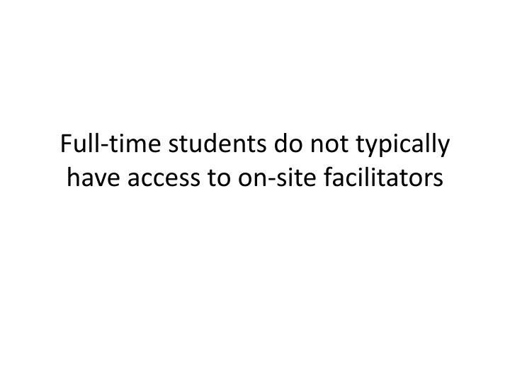 Full-time students do not typically have access to on-site facilitators