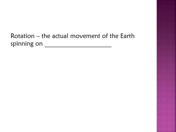Rotation – the actual movement of the Earth spinning