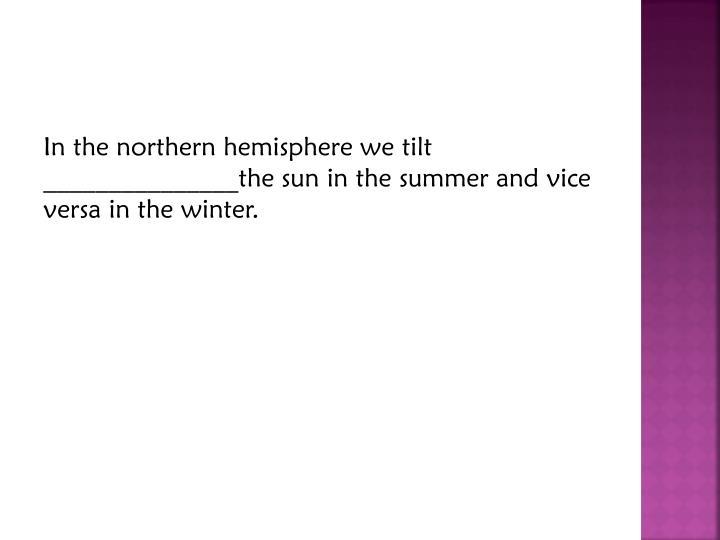 In the northern hemisphere we tilt
