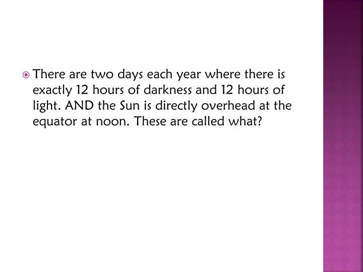 There are two days each year where there is exactly 12 hours of darkness and 12 hours of light. AND the Sun is directly overhead at the equator at noon. These are called what?
