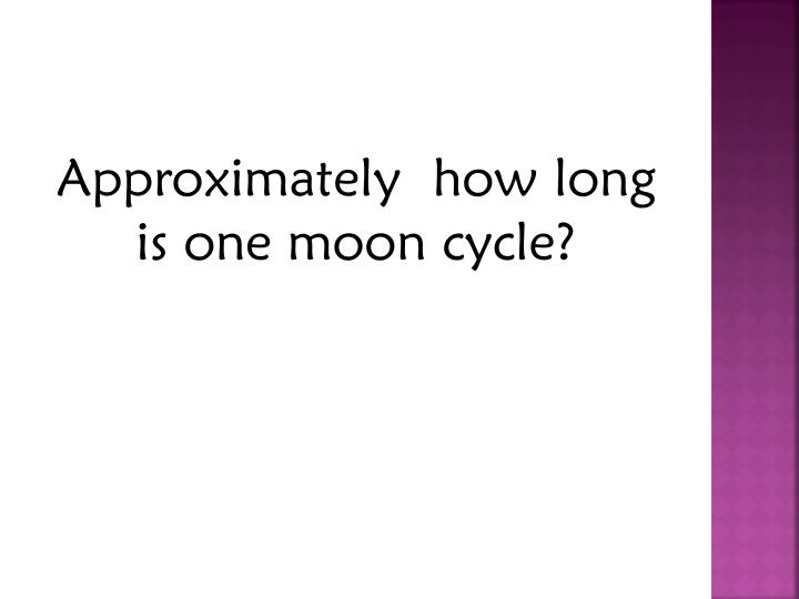 Approximately  how long is one moon cycle?