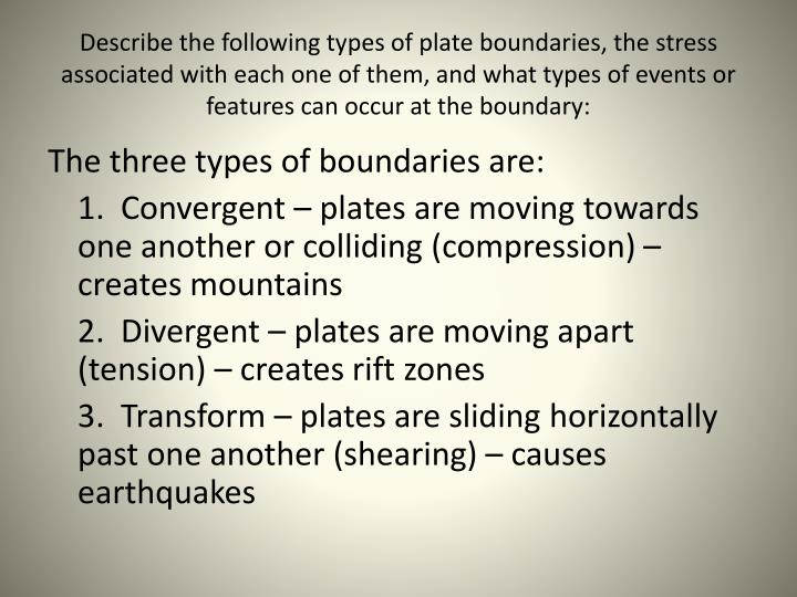 Describe the following types of plate boundaries, the stress associated with each one of them, and w...