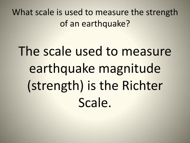 What scale is used to measure the strength of an earthquake?