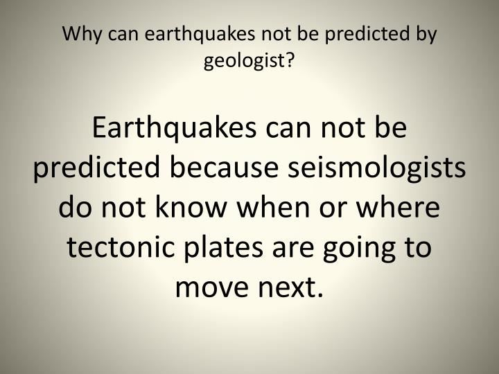 Why can earthquakes not be predicted by geologist?