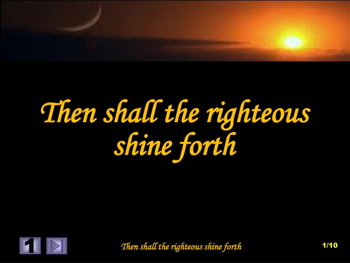 Then shall the righteous shine forth