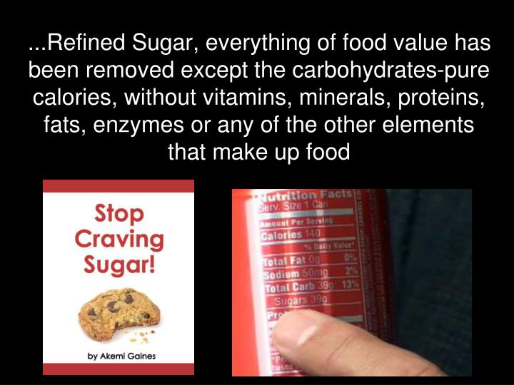 ...Refined Sugar, everything of food value has been removed except the carbohydrates-pure calories, without vitamins, minerals, proteins, fats, enzymes or any of the other elements that make up food
