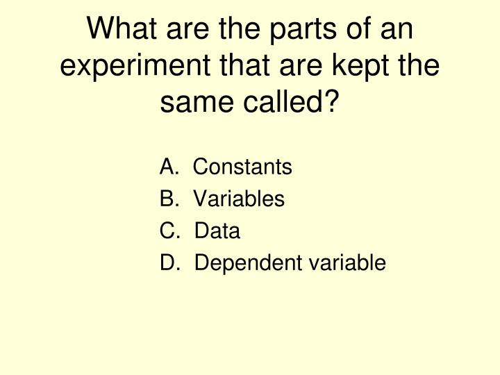 What are the parts of an experiment that are kept the same called?