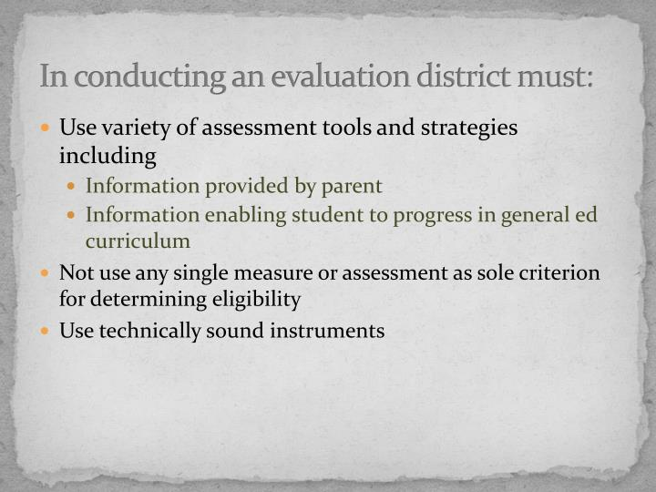 In conducting an evaluation district must: