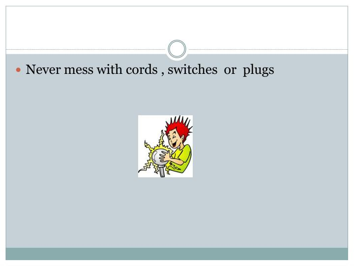 Never mess with cords , switches  or  plugs