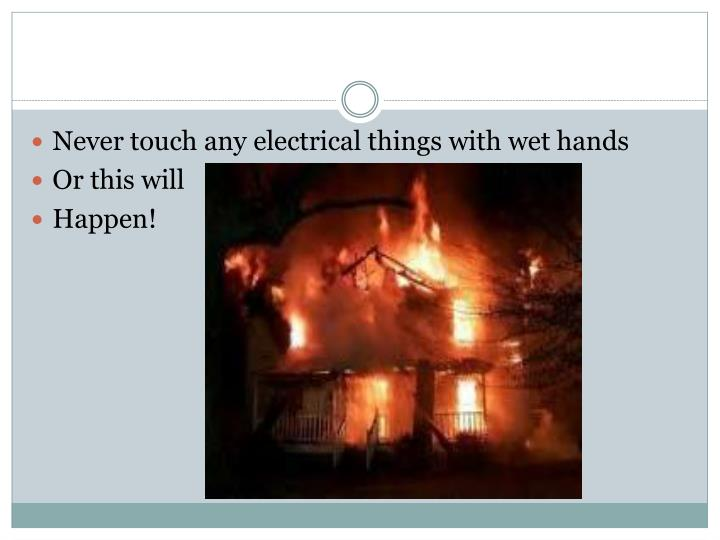 Never touch any electrical things with wet hands