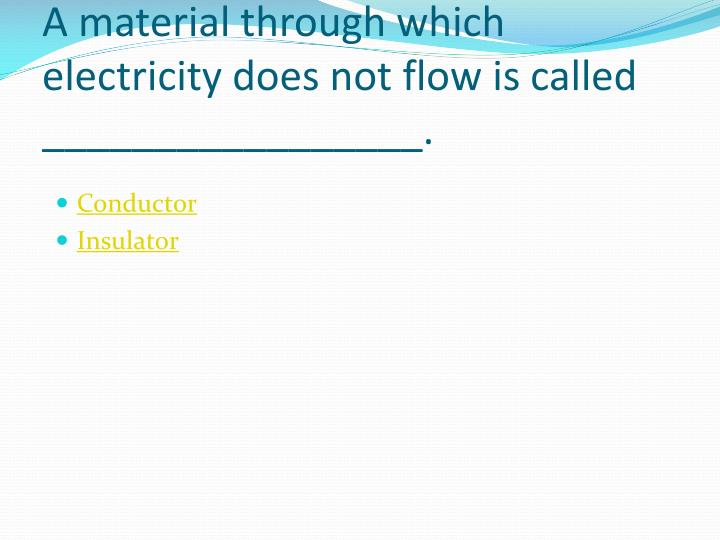 A material through which electricity does not flow is called _________________.