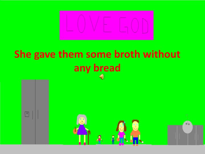 She gave them some broth without any bread