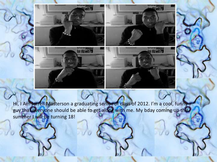 Hi, I Am Jarrell Masterson a graduating senior of class of 2012. I'm a cool, funny guy that everyo...