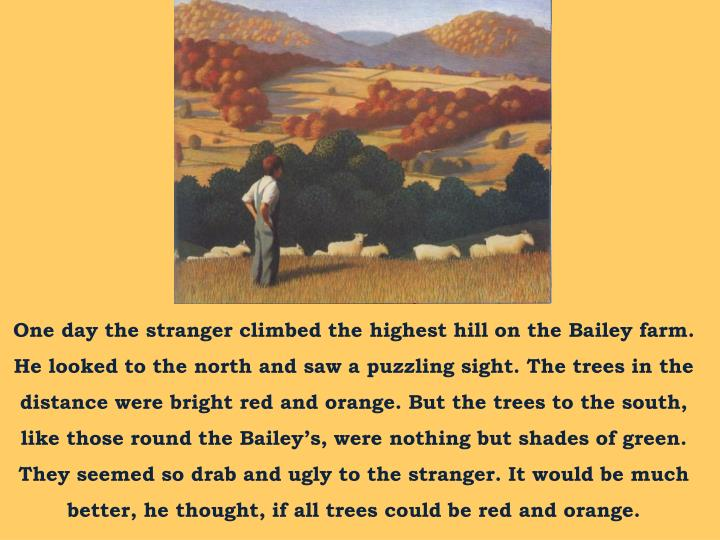 One day the stranger climbed the highest hill on the Bailey farm. He looked to the north and saw a puzzling sight. The trees in the distance were bright red and orange. But the trees to the south, like those round the Bailey's, were nothing but shades of green. They seemed so drab and ugly to the stranger. It would be much better, he thought, if all trees could be red and orange.