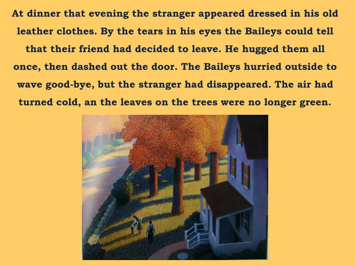 At dinner that evening the stranger appeared dressed in his old leather clothes. By the tears in his eyes the Baileys could tell that their friend had decided to leave. He hugged them all once, then dashed out the door. The Baileys hurried outside to wave good-bye, but the stranger had disappeared. The air had turned cold, an the leaves on the trees were no longer green.