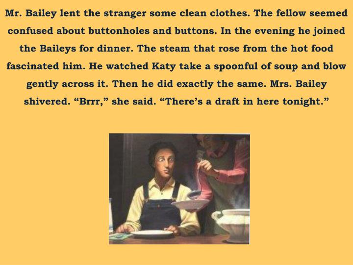 "Mr. Bailey lent the stranger some clean clothes. The fellow seemed confused about buttonholes and buttons. In the evening he joined the Baileys for dinner. The steam that rose from the hot food fascinated him. He watched Katy take a spoonful of soup and blow gently across it. Then he did exactly the same. Mrs. Bailey shivered. ""Brrr,"" she said. ""There's a draft in here tonight"