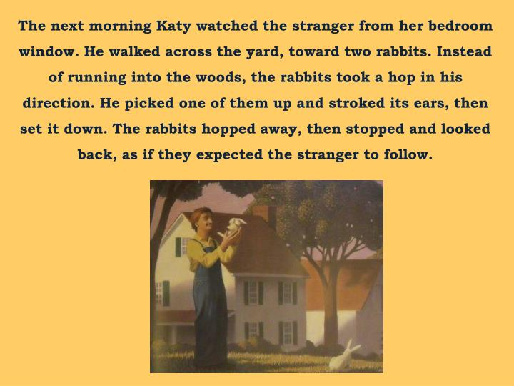 The next morning Katy watched the stranger from her bedroom window. He walked across the yard, toward two rabbits. Instead of running into the woods, the rabbits took a hop in his direction. He picked one of them up and stroked its ears, then set it down. The rabbits hopped away, then stopped and looked back, as if they expected the stranger to follow.