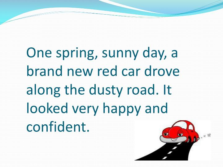 One spring, sunny day, a brand new red car drove along the dusty road. It looked very happy and conf...
