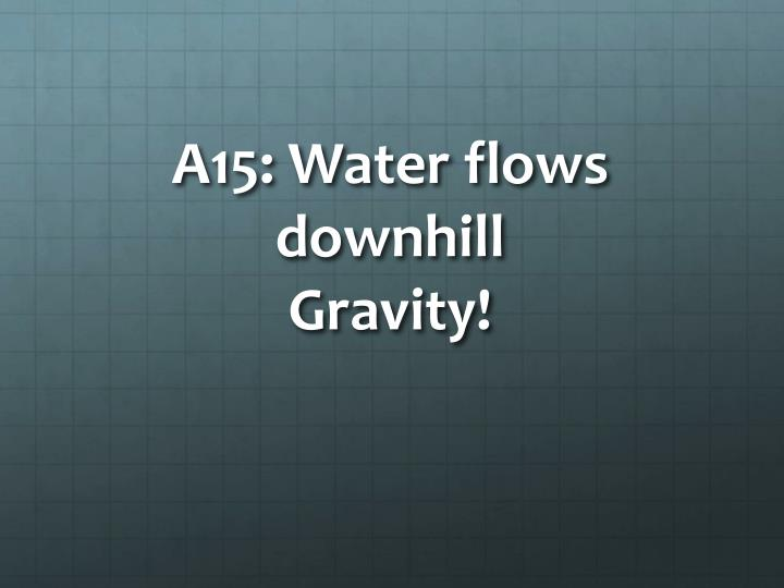 A15: Water flows downhill