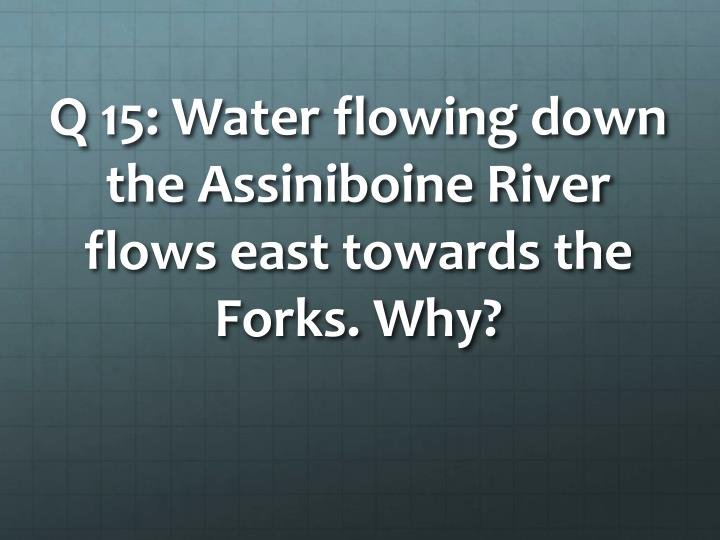 Q 15: Water flowing down the Assiniboine River flows east towards the Forks. Why?