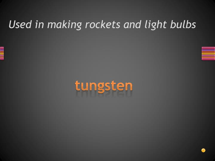 Used in making rockets and light bulbs