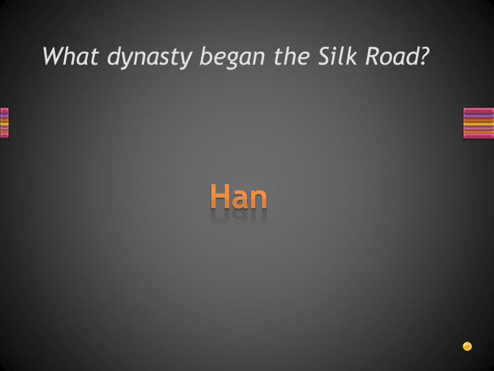 What dynasty began the Silk Road?