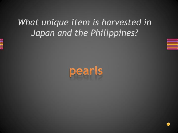 What unique item is harvested in Japan and the Philippines?