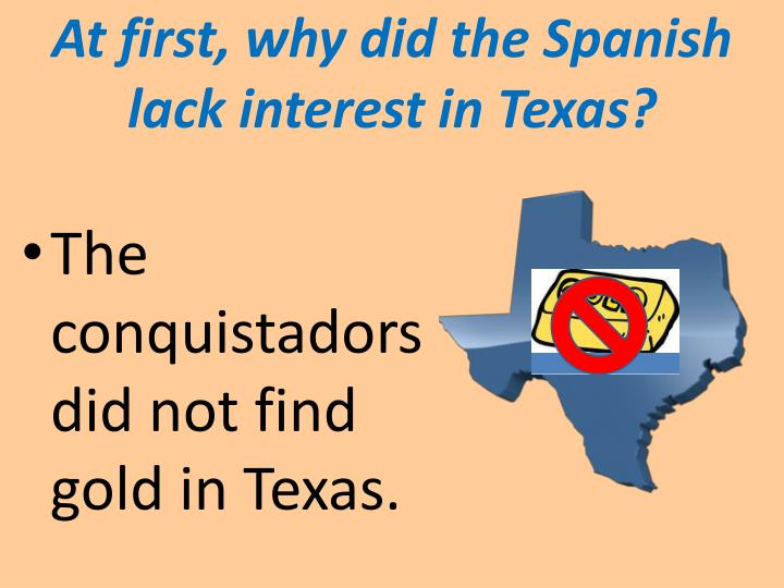 At first, why did the Spanish lack interest in Texas?