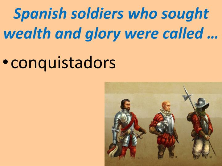 Spanish soldiers who sought wealth and glory were called …