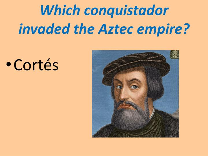 Which conquistador invaded the Aztec empire?