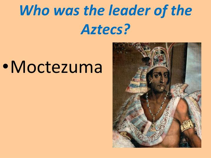 Who was the leader of the Aztecs?