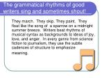 the grammatical rhythms of good writers sing and sometimes shout