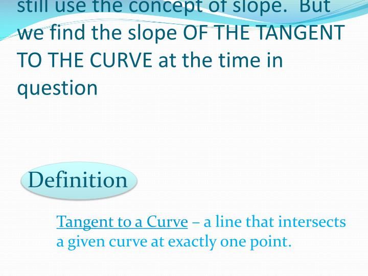 To find instantaneous velocities, we still use the concept of slope.  But we find the slope OF THE TANGENT TO THE CURVE at the time in question