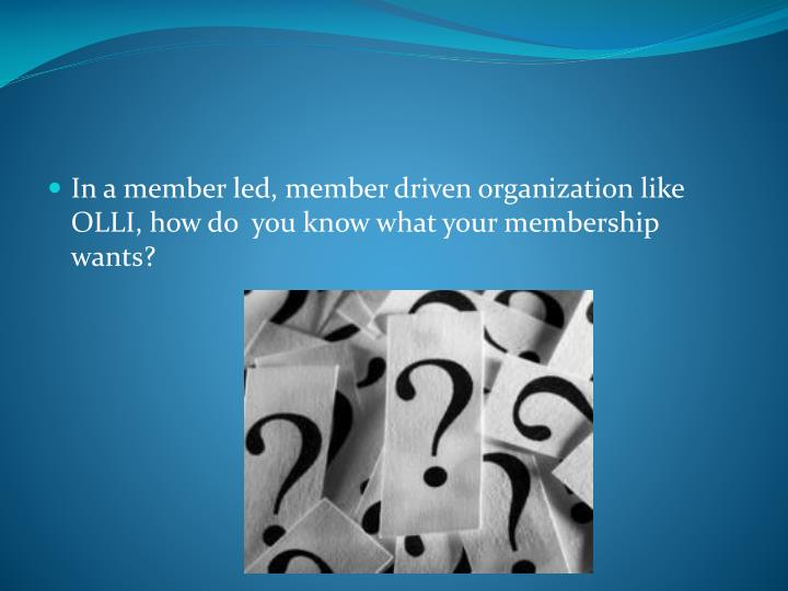 In a member led, member driven organization like OLLI, how do  you know what your membership wants?