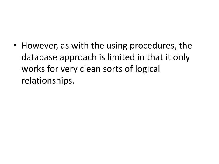 However, as with the using procedures, the database approach is limited in that it only works for very clean sorts of logical relationships.